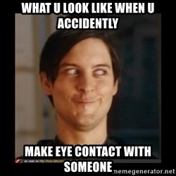 Tobey_Maguire - WHAT U LOOK LIKE WHEN U ACCIDENTLY MAKE EYE CONTACT WITH SOMEONE