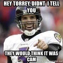 joe flacco - Hey Torrey, Didnt  i tell you  they would think it was cam