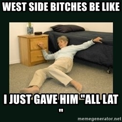 """life alert lady - West Side bitches be like i just gave him """"all lat """""""