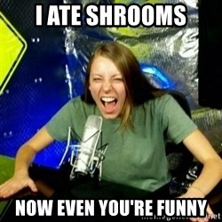 Unfunny/Uninformed Podcast Girl - I ate shrooms now even you're funny
