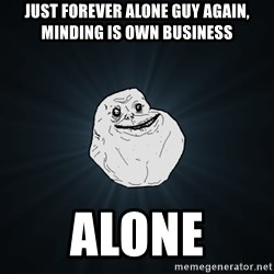 Forever Alone - just forever alone guy again, minding is own business alone