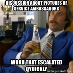 That escalated quickly-Ron Burgundy - discussion about pictures of service ambassadors woah that escalated qyuickly