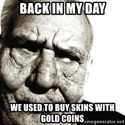Back In My Day - Back in my day we used to buy skins with gold coins