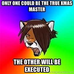 Advice Furry - ONLY ONE COULD BE THE TRUE XMAS MASTER THE OTHER WILL BE EXECUTED