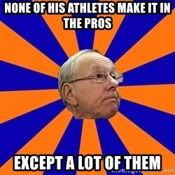 Jim Boeheim - none of his athletes make it in the pros except a lot of them