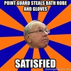 Jim Boeheim - point guard steals bath robe and gloves satisfied