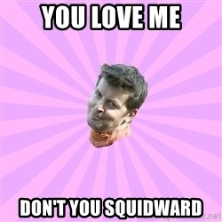Sassy Gay Friend - YOU LOVE ME DON'T YOU SQUIDWARD