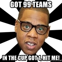 JayZ 99 Problems - Got 99 teams In the cup got 1, hit me!
