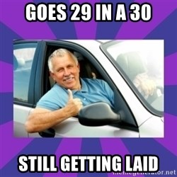 Perfect Driver - goes 29 in a 30 still getting laid