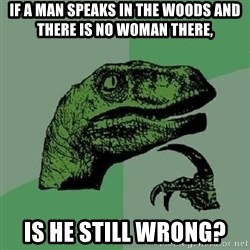 Philosoraptor - IF A MAN SPEAKS IN THE WOODS AND THERE IS NO WOMAN THERE, IS HE STILL WRONG?