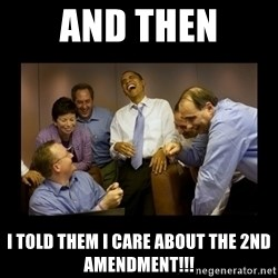 obama laughing  - and then i told them i care about the 2nd amendment!!!