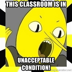 earl of lemongrab - this classroom is in unacceptable      condition!