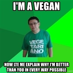 Hypocrite Vegan - I'm a Vegan now lte me explain why i'm better than you in every way possible