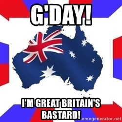 australia - G'day! I'm grEat britain's bastard!