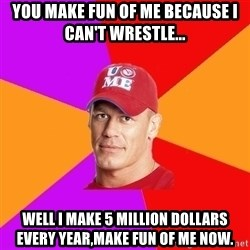 Hypocritical John Cena - YOU MAKE FUN OF ME BECAUSE I CAN'T WRESTLE... WELL I MAKE 5 MILLION DOLLARS EVERY YEAR,MAKE FUN OF ME NOW.