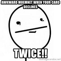 poherface - awkward moemnet when your card declines twice!!