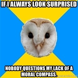 Bipolar Owl - If I always look surprised Nobody questions my lack of A moral compass.