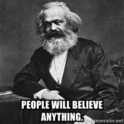 Karl Marx to the Rescue - People will believe anything.