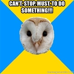 Bipolar Owl - can't. stop. must. to do something!!!