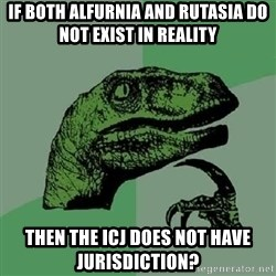 Philosoraptor - If both alfurnia and rutasia do not exist in reality then the icj does not have jurisdiction?