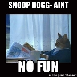 i should buy a boat cat - Snoop Dogg- Aint  no fun