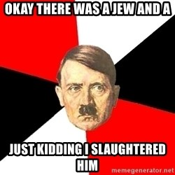 Advice Hitler - OKAY THERE WAS A JEW AND A JUST KIDDING I SLAUGHTERED HIM