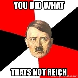 Advice Hitler - you did what thats not reich