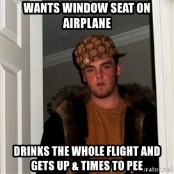 Scumbag Steve - WANTS WINDOW SEAT ON AIRPLANE DRINKS THE WHOLE FLIGHT AND GETS UP & TIMES TO PEE