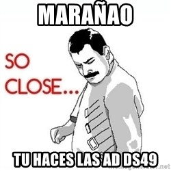 So Close... meme - marañao tu haces las ad ds49