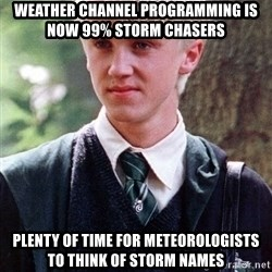 Draco Malfoy - Weather channel Programming is now 99% Storm Chasers Plenty of time FOR METEOROLOGISTS TO THINK OF STORM NAMES