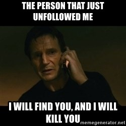 liam neeson taken - THE PERSON THAT JUST UNFOLLOWED ME i WILL FIND YOU, AND I WILL KILL YOU