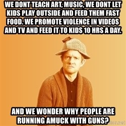 TIPICAL ABSURD - we dont teach art, music, we dont let kids play outside and feed them fast food. we promote violence in videos and tv and feed it to kids 10 hrs a day. and we wonder why people are running amuck with guns?
