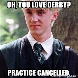Draco Malfoy - oh, you love derby? practice cancelled.
