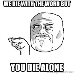 i'm watching you meme - WE DIE WITH THE WORD BUT YOU DIE ALONE