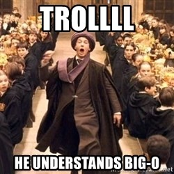 Troll In The Dungeon - TROLLLL he understands big-O