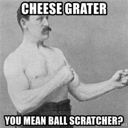 overly manlyman - CheeSe grater you mean ball scratcher?