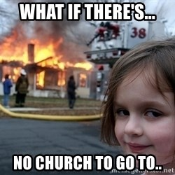 Disaster Girl - what if there's... no church to go to..