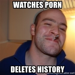 Good Guy Greg - Watches porn DELETES HISTORY