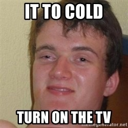 really high guy - IT TO COLD TURN ON THE TV