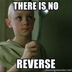 There is no spoon - THERE IS NO REVERSE