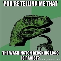 Philosoraptor - You're telling me that The Washington redskins logo is racist?