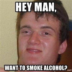 really high guy - Hey man, Want to smoke alcohol?