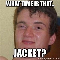really high guy - WHAT TIME IS THAT.. JACKET?