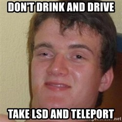really high guy - Don't drink and drive take lsd and teleport