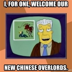 New Overlords - I, for one, welcome our new chinese overlords.