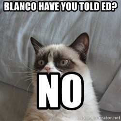 moody cat - Blanco Have you told Ed? no