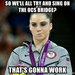 Not Impressed McKayla - so we'll all try and sing on the ocs bridge? that's gonna work