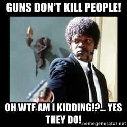 I dare you! I double dare you motherfucker! - Guns Don't Kill People! Oh WTF am I kidding!?... Yes they do!