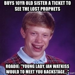 "Bad Luck Brian - Buys 10yr old sister a ticket to see the lost Prophets Roadie: ""young lady, Ian watkiss would to meet you backstage..."""