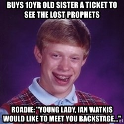 "Bad Luck Brian - buys 10yr old sister a ticket to see the lost prophets Roadie: ""young lady, ian watkis would like to meet you backstage..."""